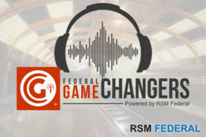 Government Podcast Game Changers for Government Contractors - RSM Federal